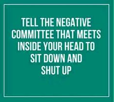 tell the negative committee to shut up.  Reminds me of that old Battlefield of the Mind book :)
