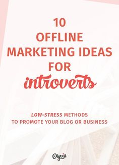 10 Offline Marketing Ideas for Introvert Bloggers + Business Owners. (Yes, you CAN promote yourself without the sweaty palms + tummy butterflies.)