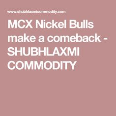 MCX Nickel Bulls make a comeback - SHUBHLAXMI COMMODITY