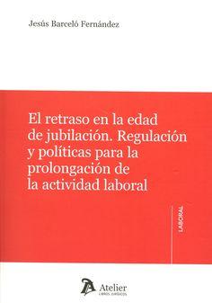 El retraso en la edad de jubilación : regulación y políticas para la prolongación de la actividad laboral / Jesús Barceló Fernández