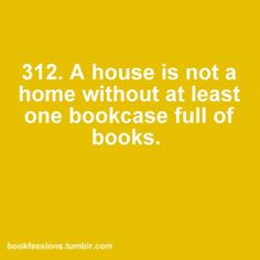 A house is not a home without at least one bookcase full of books.  Good thing we have many!  :)