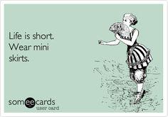 Life is short wear a mini.