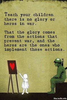 Teach your children there is no glory or heroes in war.