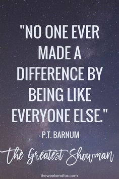 No one ever made a difference by being like everyone else