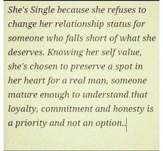 She's single because she refuses to change her relationship status for someone who falls short of what she deserves. Knowing her self value, she's chosen to preserve a spot in her heart for a Real Man, someone mature enough to understand that loyalty, commitment and honesty is a priority and not an Option