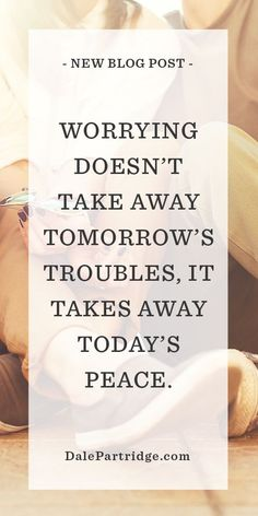 POWERFUL BLOG: Worrying doesn't take away tomorrow's troubles, it takes away today's peace.