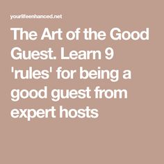 The Art of the Good Guest. Learn 9 'rules' for being a good guest from expert hosts