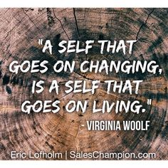 """""""A self that goes on changing, is a self that goes on living."""" -Virginia Woolf #saleschampion #ericlofholm"""