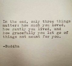 In the end, only three things matter: how much you loved, how gently you lived, and how gracefully you let go of things not meant for you. #Buddha #quotes