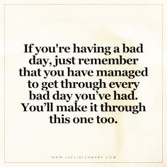 If you're having a bad day, just remember that you have managed to get through every bad day you've had. You'll make it through this one too.