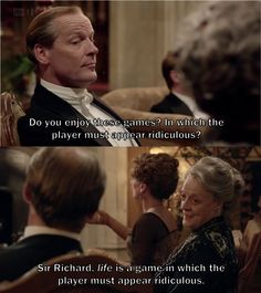 """Life is a game in which the player must appear ridiculous"" The Dowager Countess, Downton Abbey"