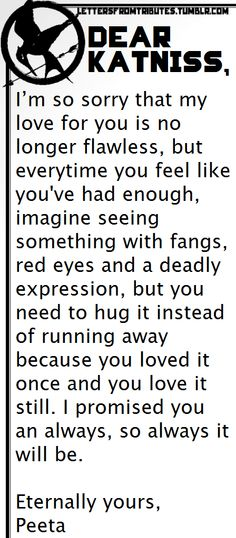 [[Dear Katniss,  I'm so sorry that my love for you is no longer flawless, but everytime you feel like you've had enough, imagine seeing something with fangs, red eyes and a deadly expression, but you need to hug it instead of running away because you loved it once and you love it still. I promised you an always, so always it will be.  Eternally yours, Peeta]]
