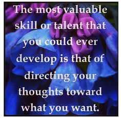 The most valuable skill or talent that you could ever develop is that of directing your thoughts toward what you want.