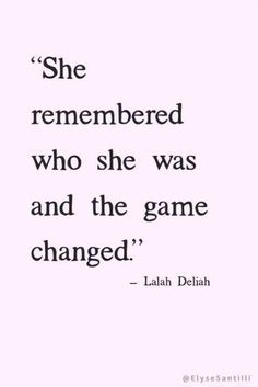 """""""She remembered who she was and the game changed."""" Laleh Deliah"""
