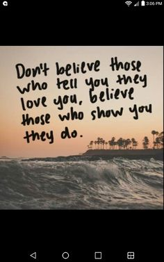 Don't believe what people say believe what people show you like family , friends , parents