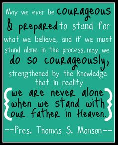 Be courageous and prepared to stand for what we believe, and if we must stand alone, may we do so courageously... in reality we are never alone when we stand with our Father in Heaven. President Monson
