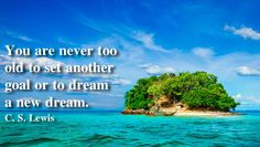 You are never too old to set another #goal or to #dream a new dream. #C.S.Lewis