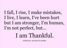 I fall, I rise, I make mistakes, I live, I learn, I've been hurt but I am stronger, I'm human, I'm not perfect, but... I am Thankful. - WORDS - quotes