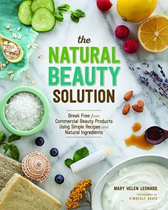 The Natural Beauty Solution: Break Free from Commerical Beauty Products Using Simple Recipes and Natural Ingredients by Mary Helen Leonard