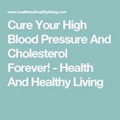 Cure Your High Blood Pressure And Cholesterol Forever! - Health And Healthy Living