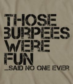 I would personally like to slap the person who came up with them! Hate hate hate burpees...LOL