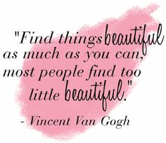 Find things beautiful as much as you can, most people find too little beautiful.