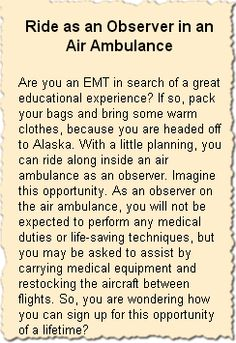 Ride as an Observer in an Air Ambulance Are you an EMT in search of a great educational experience? If so, pack your bags and bring some warm clothes, because you are headed off to Alaska. With a little planning, you can ride along inside an air ambulance as an observer. Imagine this opportunity.