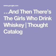 …And Then There's The Girls Who Drink Whiskey | Thought Catalog