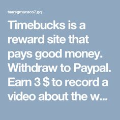 Timebucks is a reward site that pays good money. Withdraw to Paypal. Earn 3 $ to record a video about the website. Earn from watching ads
