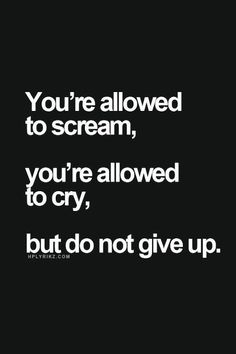You're Allowed To Scream, You're Allowed To Cry, But Do Not Give Up.