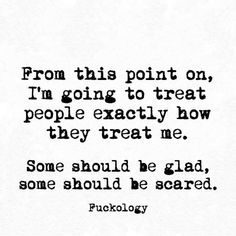 from this point on, im going to treat people exactly how they treat me. some should be glad, some should be scared. Sarcasm Quotes, Bitch Quotes, Sassy Quotes, Badass Quotes, Sarcastic Humor, Quotes To Live By, Funny Quotes, Favorite Quotes, Best Quotes
