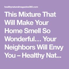This Mixture That Will Make Your Home Smell So Wonderful… Your Neighbors Will Envy You – Healthy Natural Magazine 365 House Smell Good, House Smells, Inexpensive Backyard Ideas, Cleaning Ceramic Tiles, Homemade Fabric Softener, Beauty Tips For Girls, Natural Air Freshener, Household Cleaners, Cleaning Hacks