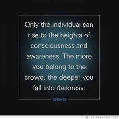 Only the individual can rise to the heights of consciousness and awareness the more you belong to the crowd the deeper you fall into darkness