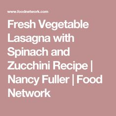 Fresh Vegetable Lasagna with Spinach and Zucchini Recipe | Nancy Fuller | Food Network