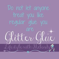 Do not let anyone treat you like less than you deserve - you are glitter glue!