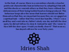 #sufis #sufism In the East, of course, there is a convention whereby a teacher points out characteristic human behaviour by adopting it himself, and this shocks or reminds others so that they learn without the defensiveness of their being tackled head-on being produced. This behaviour keeps alive the sense that learners should not flatter themselves that they are important because they are en¬gaged on a spiritual task – rather that they need due humility...