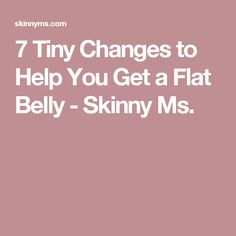7 Tiny Changes to Help You Get a Flat Belly - Skinny Ms.