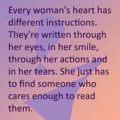Every woman's heart has different instructions.  I'm looking for someone who cares enough to read mine.
