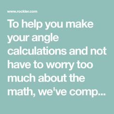 To help you make your angle calculations and not have to worry too much about the math, we've compiled these handy tables and diagrams.