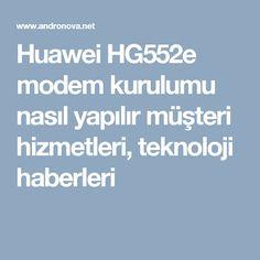 Huawei HG552e modem kurulumu nasıl yapılır müşteri hizmetleri, teknoloji haberleri