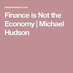 Finance is Not the Economy   Michael Hudson