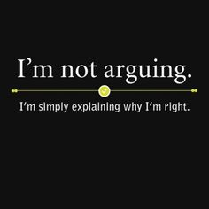 It's not that I'm always right, it's just that I've never been wrong.