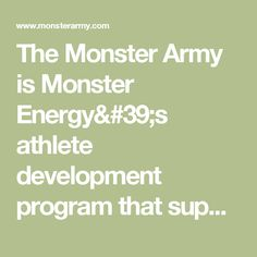 The Monster Army is Monster Energy's athlete development program that supports athletes in moto, bmx, mtb, skate, surf, snow, ski and wake.