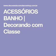 ACESSÓRIOS BANHO | Decorando com Classe