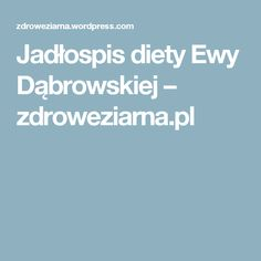 Jadłospis diety Ewy Dąbrowskiej – zdroweziarna.pl Health Tips, Food And Drink, Blog, Beauty, Blogging, Beauty Illustration, Healthy Lifestyle Tips