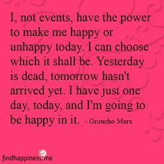 I, not events, have the power to make me happy or unhappy today. I can choose which it shall be. Yesterday is dead, tomorrow hasn't arrived yet. I have just one day, today, and I'm going to be happy in it.  - Groucho Marx Quote