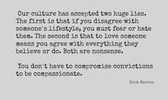 """Our culture has accepted two huge lies. The first is that if you disagree with someone's lifestyle, you must fear or hate them. The second is that to love someone means you agree with everything they believe or do. Both are nonsense. You don't have to compromise convictions to be compassionate."""