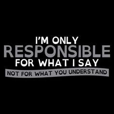 I'm Only Responsible For What I Say, Not For What You Understand T-Shirt