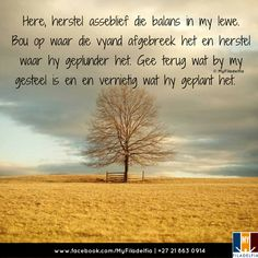 Here, herstel asseblief die balans in my lewe. Gee terug wat by my gesteel is en en vernietig wat hy geplant het. Uplifting Christian Quotes, Uplifting Words, Counselling Training, Motivational Quotes For Life, Bible Quotes, Qoutes, Afrikaans Quotes, Spiritual Disciplines, Special Words