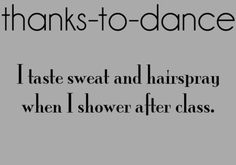 Thanks to dance I taste sweat and hairspray when I shower after class.